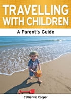 Travelling with Children: The Essential Guide by Catherine Cooper