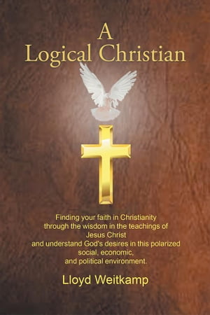 A Logical Christian: Finding Your Faith in Christianity Through the Wisdom in the Teachings of Jesus Christ and Understand God's Desires in This Polarized Social, Economic, and Political Environment.