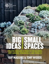 RHS Big Ideas, Small Spaces: Creative ideas and 30 projects for balconies, roof gardens…