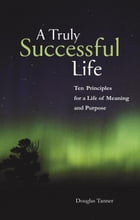 A Truly Successful Life: Ten Principles for a Life of Meaning and Purpose by Douglas Tanner