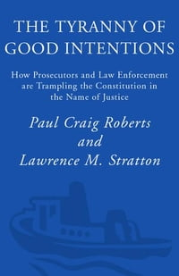 The Tyranny of Good Intentions: How Prosecutors and Law Enforcement Are Trampling the Constitution…