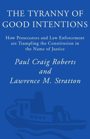 The Tyranny of Good Intentions How Prosecutors and Law Enforcement Are Trampling the Constitution in the Name of Justice