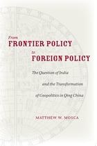 From Frontier Policy to Foreign Policy: The Question of India and the Transformation of Geopolitics in Qing China by Matthew Mosca
