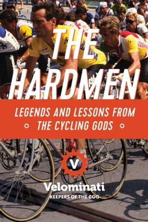 The Hardmen: Legends and Lessons from the Cycling Gods by The Velominati