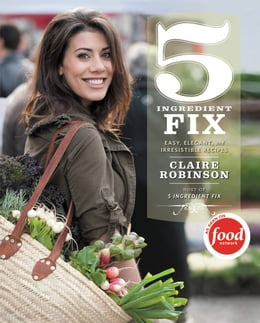 Book 5 Ingredient Fix: Easy, Elegant, and Irresistible Recipes by Claire Robinson