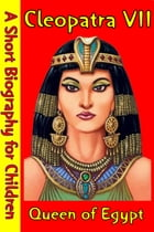 Cleopatra VII : Queen of Egypt: (A Short Biography for Children) by Best Children's Biographies