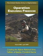 The United States Army in Afghanistan: Operation Enduring Freedom, March 2002 - April 2005 - Creating the Afghan National Army, Taliban, al Qaeda, Pre by Progressive Management