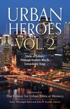 Urban Heroes Vol. 2: Stories of Ordinary Pittsburgh Residents Who Do Extraordinary Things by Center for Urban Biblical Ministries