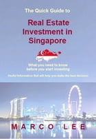 THE QUICK GUIDE TO REAL ESTATE INVESTMENT IN SINGAPORE 2015: What You Need To Know Before You Start Investing by Marco Lee