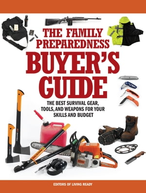 The Family Preparedness Buyer's Guide: The Best Survival Gear, Tools, and Weapons for Your Skills and Budget by Living Ready Magazine Editors