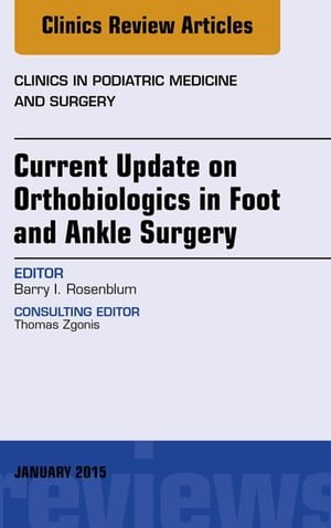 Current Update on Orthobiologics in Foot and Ankle Surgery,  An Issue of Clinics in Podiatric Medicine and Surgery,
