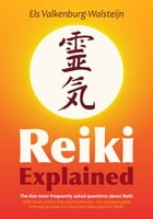Reiki Explained: The 800 most frequently asked questions about Reiki by Els Valkenburg-Walsteijn