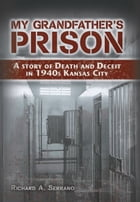 My Grandfather's Prison: A Story of Death and Deceit in 1940s Kansas City by Richard A. Serrano