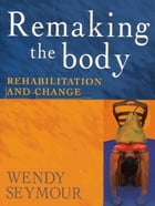 Remaking the Body: Rehabilitation and change by Wendy Seymour