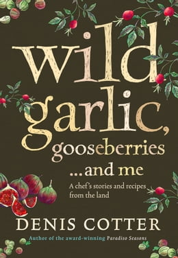 Book Wild Garlic, Gooseberries and Me: A chef's stories and recipes from the land by Denis Cotter