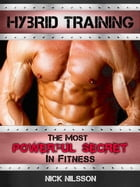 Hybrid Training: The Most Powerful Secret in Fitness by Nick Nilsson