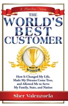 The World's Best Customer: How It Changed My Life, Made My Dreams Come True, And Allowed Me To Serve My Family, State, And Nati by Sher Valenzuela
