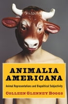 Animalia Americana: Animal Representations and Biopolitical Subjectivity by Colleen Glenney Boggs