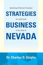 IDENTIFYING EFFECTIVE PROMOTION STRATEGIES FOR SMALL HOTEL BUSINESS IN THE STATE OF NEVADA: FOR SMALL HOTEL BUSINESS IN THE STATE OF NEVADA by Dr. Charles O. Usigbe