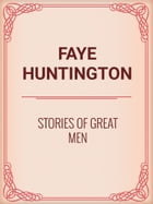 Stories of Great Men by Faye Huntington