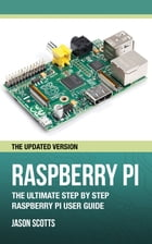 Raspberry Pi :The Ultimate Step by Step Raspberry Pi User Guide (The Updated Version ) by Jason Scotts