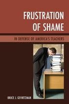 Frustration of Shame: In Defense of America's Teachers by Bruce Gevirtzman