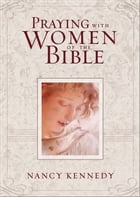 Praying with Women of the Bible by Nancy Kennedy