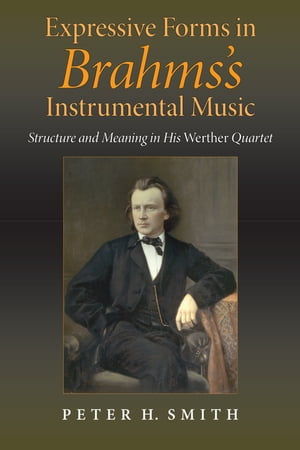 Expressive Forms in Brahms's Instrumental Music: Structure and Meaning in His Werther Quartet by Peter H. Smith