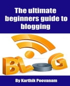 The ultimate beginners guide to blogging by Karthik Poovanam