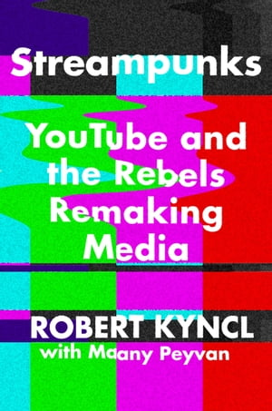 Streampunks: YouTube and the Rebels Remaking Media by Maany Peyvan