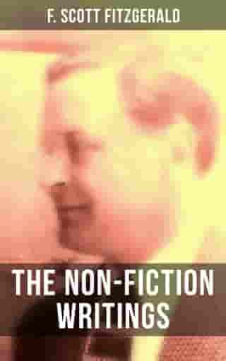 The Non-Fiction Writings of F. Scott Fitzgerald: Essays and Articles, Poems, Prose Parody & Humor, Reviews, Public Letters and Statements, Introductions and Blurbs by F. Scott Fitzgerald