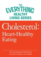 Cholesterol: Heart-Healthy Eating: The most important information you need to improve your health by Adams Media
