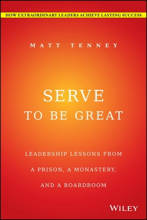Serve to Be Great Leadership Lessons from a Prison,  a Monastery,  and a Boardroom