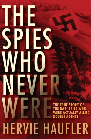 The Spies Who Never Were The True Story of the Nazi Spies Who Were Actually Allied Double Agents