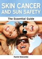 Skin Cancer and Sun Safety: The Essential Guide by Rachel Newcombe