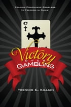 Victory over Gambling: Leading Compulsive Gamblers to Freedom in Christ by Trennis Killian