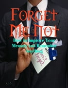 Forget Me Not - How to Improve Your Memory and Remember Anything