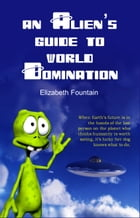 An Alien's Guide To World Domination by Elizabeth Fountain