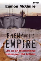Enemy of the Empire: Life as an International Undercover IRA Activist by Eamon McGuire