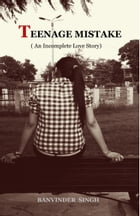 Teenage Mistake (An Incomplete Love Story) by Banvinder Singh