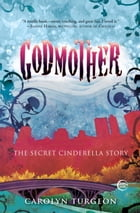 Godmother: The Secret Cinderella Story by Carolyn Turgeon