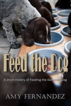 Feed the Dog: A short history of feeding the domestic dog by Amy Fernandez
