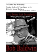 You Better Ask Somebody!: Staying On Top Of Your Career in the Friggin Music Business by Bob Baldwin