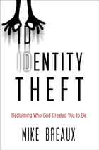 Identity Theft: Reclaiming Who God Created You to Be by Mike Breaux