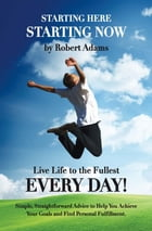 Starting Here, Starting Now: Live Life to the Fullest Every Day! by Robert Adams