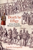Death by Effigy: A Case from the Mexican Inquisition by Luis R. Corteguera