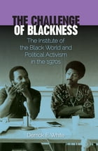 The Challenge of Blackness: The Institute of the Black World and Political Activism in the 1970s by Derrick E. White