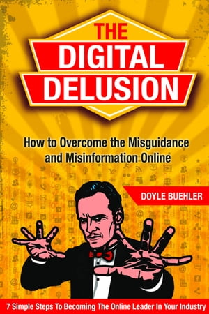 The Digital Delusion: How To Overcome the Misguidance and Misinformation Online - 7 Simple Steps to Becoming The Online Leader In Your Industry by Doyle Buehler