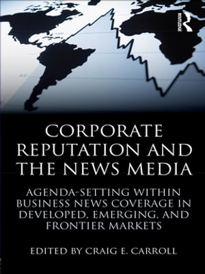 Corporate Reputation and the News Media Agenda-setting within Business News Coverage in Developed,  Emerging,  and Frontier Markets