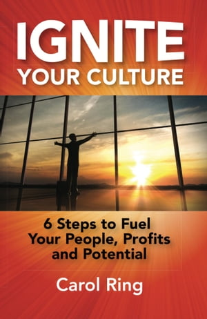 Ignite Your Culture: 6 Steps to Fuel Your People, Profits and Potential by Carol Ring